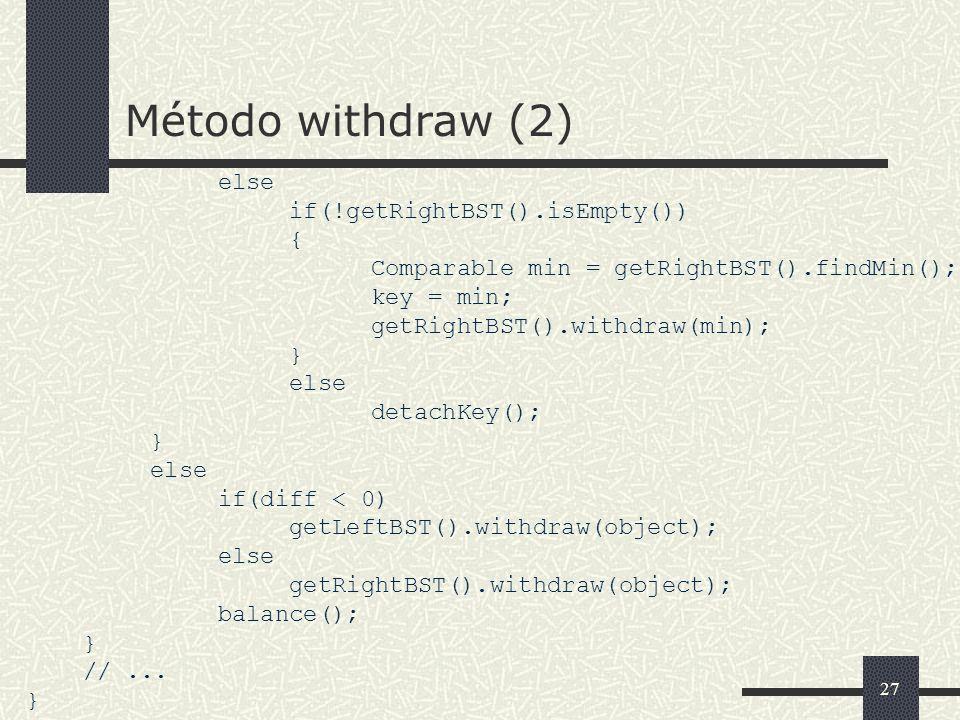 27 Método withdraw (2) else if(!getRightBST().isEmpty()) { Comparable min = getRightBST().findMin(); key = min; getRightBST().withdraw(min); } else de