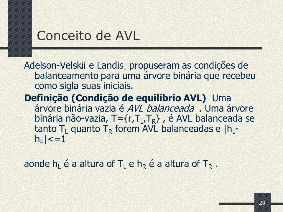 29 Conceito de AVL Adelson-Velskii e Landis propuseram as condições de balanceamento para uma árvore binária que recebeu como sigla suas iniciais.