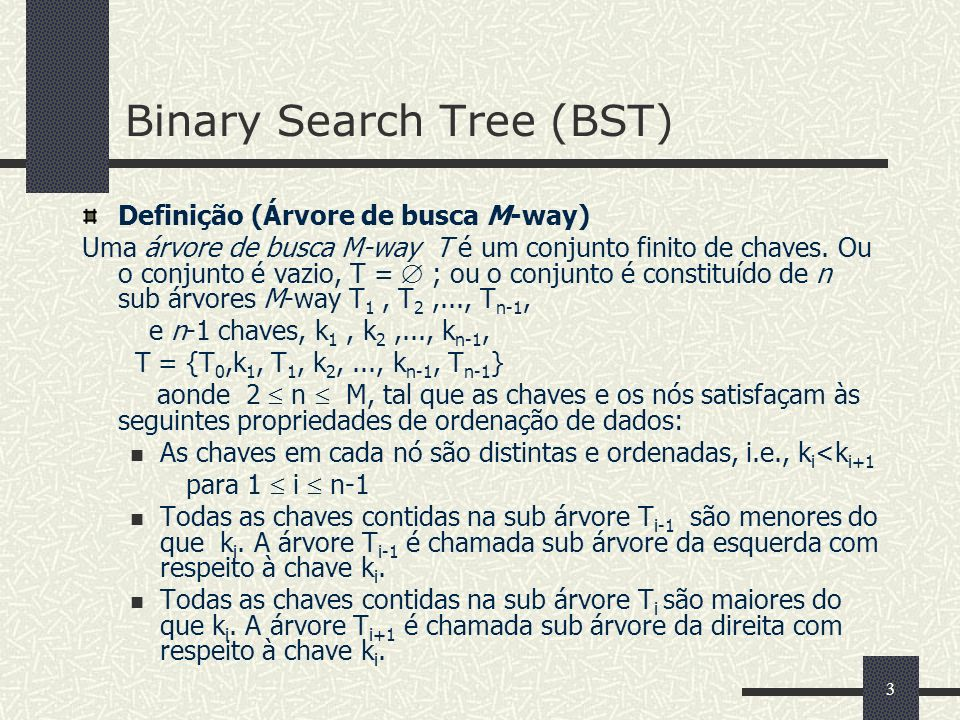 3 Binary Search Tree (BST) Definição (Árvore de busca M-way) Uma árvore de busca M-way T é um conjunto finito de chaves.