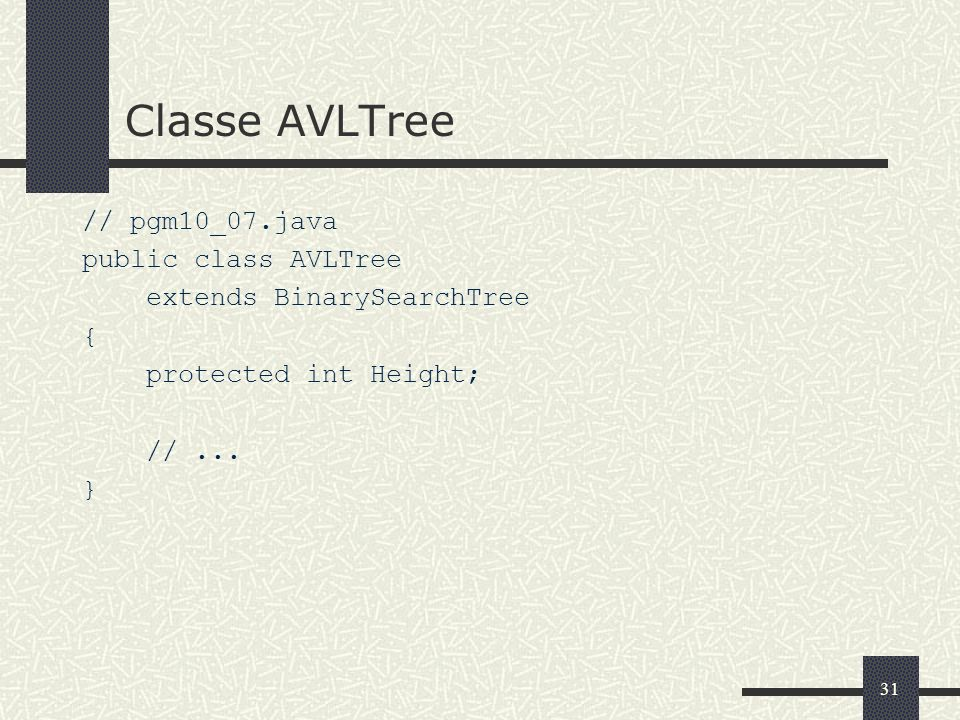 31 Classe AVLTree // pgm10_07.java public class AVLTree extends BinarySearchTree { protected int Height; //...