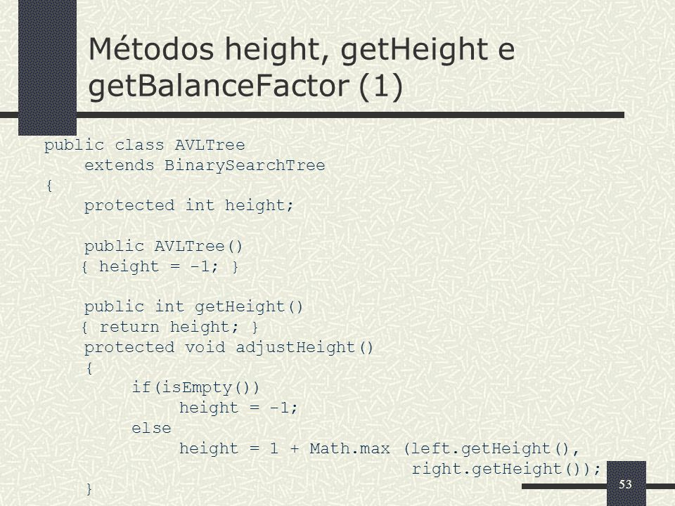 53 Métodos height, getHeight e getBalanceFactor (1) public class AVLTree extends BinarySearchTree { protected int height; public AVLTree() { height =