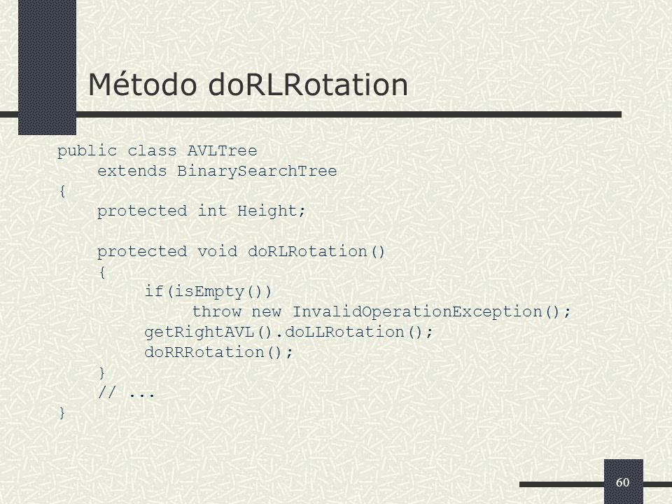 60 Método doRLRotation public class AVLTree extends BinarySearchTree { protected int Height; protected void doRLRotation() { if(isEmpty()) throw new InvalidOperationException(); getRightAVL().doLLRotation(); doRRRotation(); } //...