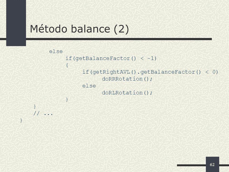 62 Método balance (2) else if(getBalanceFactor() < -1) { if(getRightAVL().getBalanceFactor() < 0) doRRRotation(); else doRLRotation(); } //...