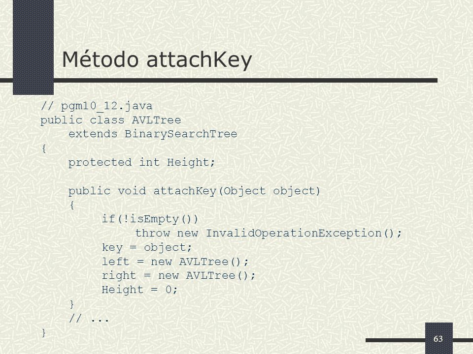 63 Método attachKey // pgm10_12.java public class AVLTree extends BinarySearchTree { protected int Height; public void attachKey(Object object) { if(!isEmpty()) throw new InvalidOperationException(); key = object; left = new AVLTree(); right = new AVLTree(); Height = 0; } //...