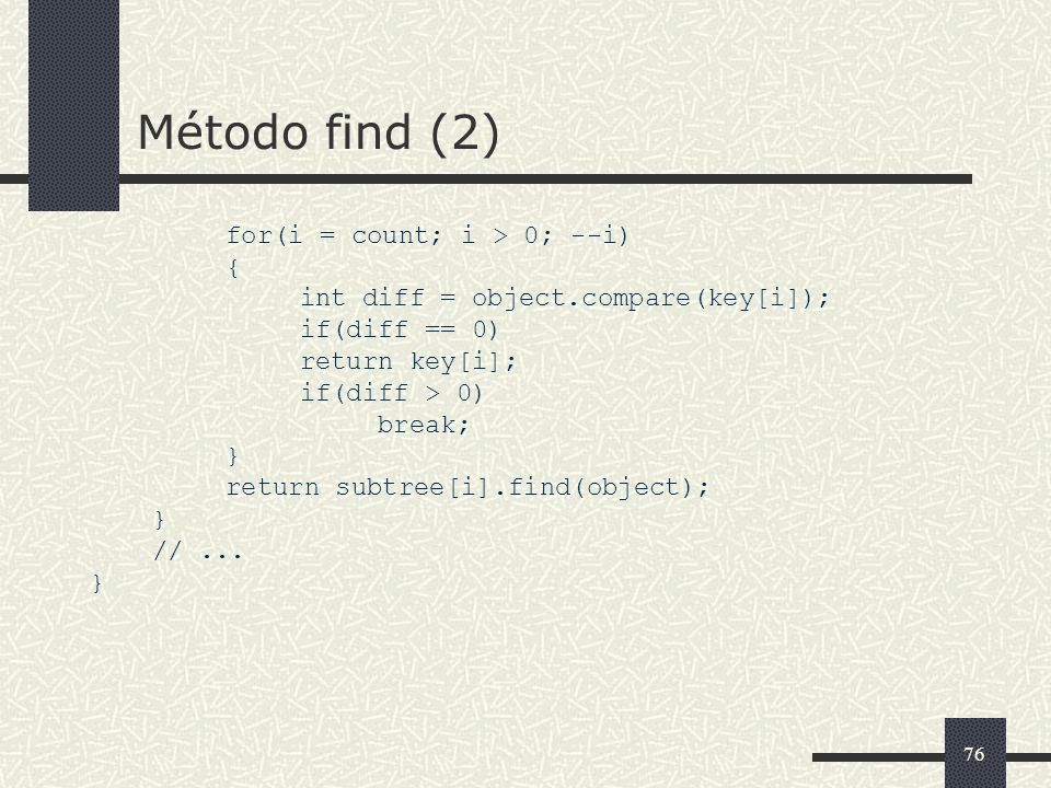 76 Método find (2) for(i = count; i > 0; --i) { int diff = object.compare(key[i]); if(diff == 0) return key[i]; if(diff > 0) break; } return subtree[i