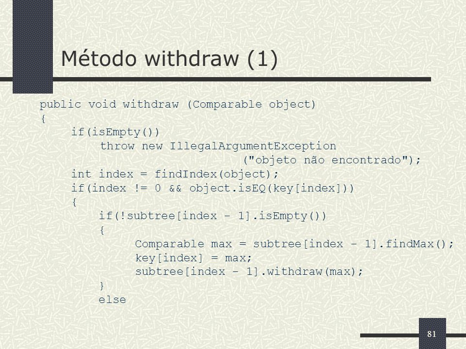 81 Método withdraw (1) public void withdraw (Comparable object) { if(isEmpty()) throw new IllegalArgumentException ( objeto não encontrado ); int index = findIndex(object); if(index != 0 && object.isEQ(key[index])) { if(!subtree[index - 1].isEmpty()) { Comparable max = subtree[index - 1].findMax(); key[index] = max; subtree[index - 1].withdraw(max); } else