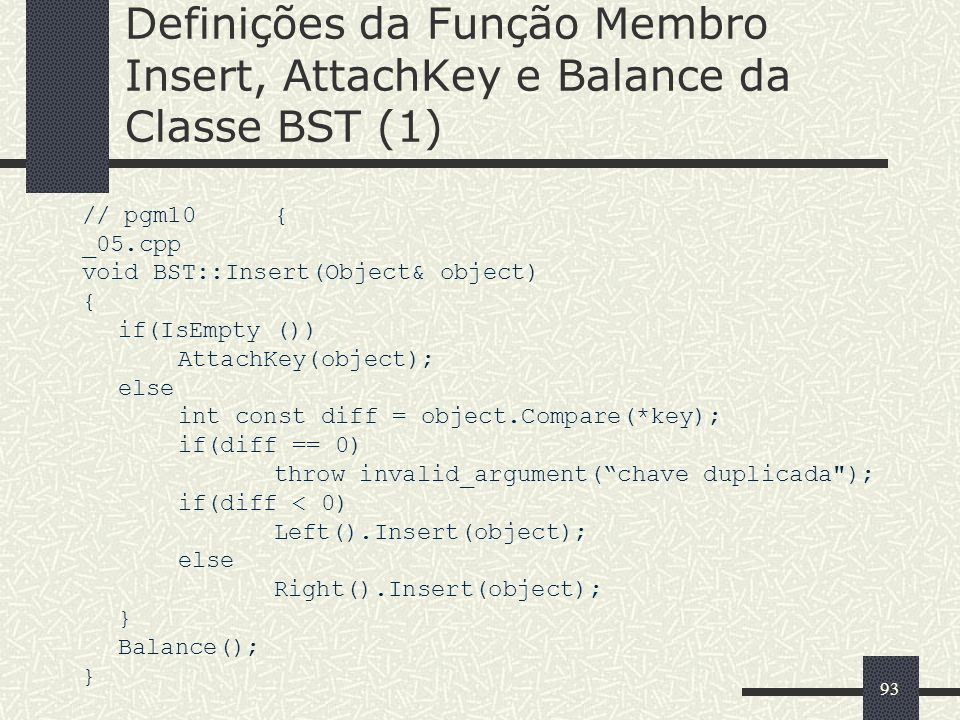 93 Definições da Função Membro Insert, AttachKey e Balance da Classe BST (1) // pgm10{ _05.cpp void BST::Insert(Object& object) { if(IsEmpty ()) AttachKey(object); else int const diff = object.Compare(*key); if(diff == 0) throw invalid_argument(chave duplicada ); if(diff < 0) Left().Insert(object); else Right().Insert(object); } Balance(); }
