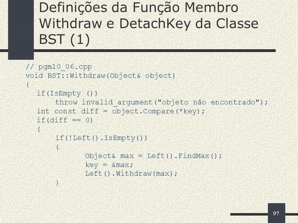 97 Definições da Função Membro Withdraw e DetachKey da Classe BST (1) // pgm10_06.cpp void BST::Withdraw(Object& object) { if(IsEmpty ()) throw invalid_argument( objeto não encontrado ); int const diff = object.Compare(*key); if(diff == 0) { if(!Left().IsEmpty()) { Object& max = Left().FindMax(); key = &max; Left().Withdraw(max); }