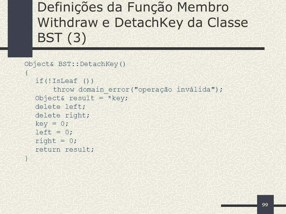 99 Definições da Função Membro Withdraw e DetachKey da Classe BST (3) Object& BST::DetachKey() { if(!IsLeaf ()) throw domain_error( operação inválida ); Object& result = *key; delete left; delete right; key = 0; left = 0; right = 0; return result; }