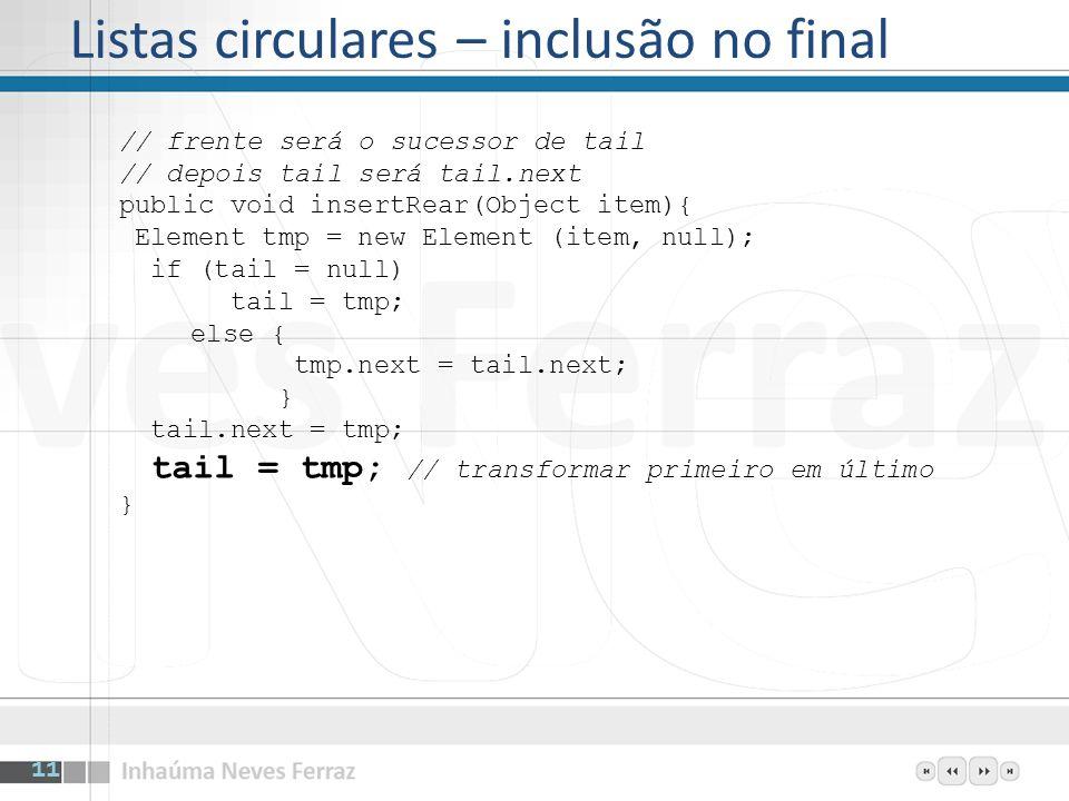Listas circulares – inclusão no final // frente será o sucessor de tail // depois tail será tail.next public void insertRear(Object item){ Element tmp = new Element (item, null); if (tail = null) tail = tmp; else { tmp.next = tail.next; } tail.next = tmp; tail = tmp; // transformar primeiro em último } 11