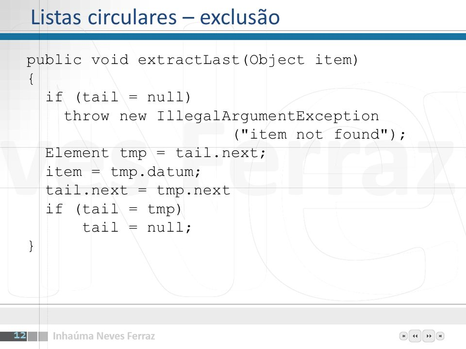 Listas circulares – exclusão public void extractLast(Object item) { if (tail = null) throw new IllegalArgumentException ( item not found ); Element tmp = tail.next; item = tmp.datum; tail.next = tmp.next if (tail = tmp) tail = null; } 12