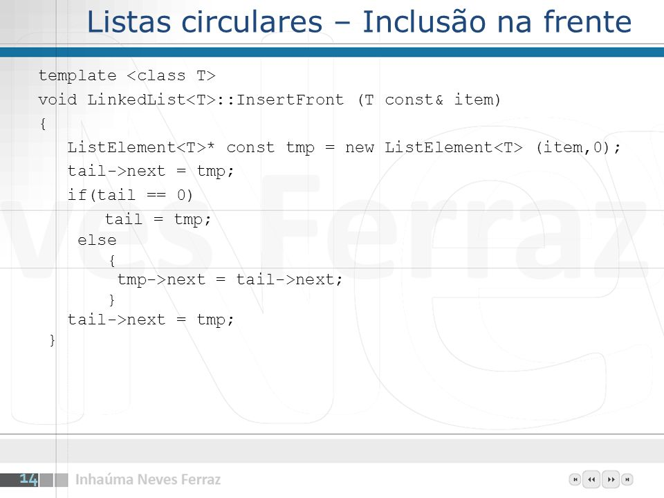 Listas circulares – Inclusão na frente template void LinkedList ::InsertFront (T const& item) { ListElement * const tmp = new ListElement (item,0); tail->next = tmp; if(tail == 0) tail = tmp; else { tmp->next = tail->next; } tail->next = tmp; } 14