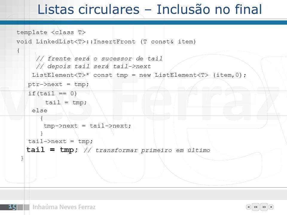 Listas circulares – Inclusão no final template void LinkedList ::InsertFront (T const& item) { // frente será o sucessor de tail // depois tail será t