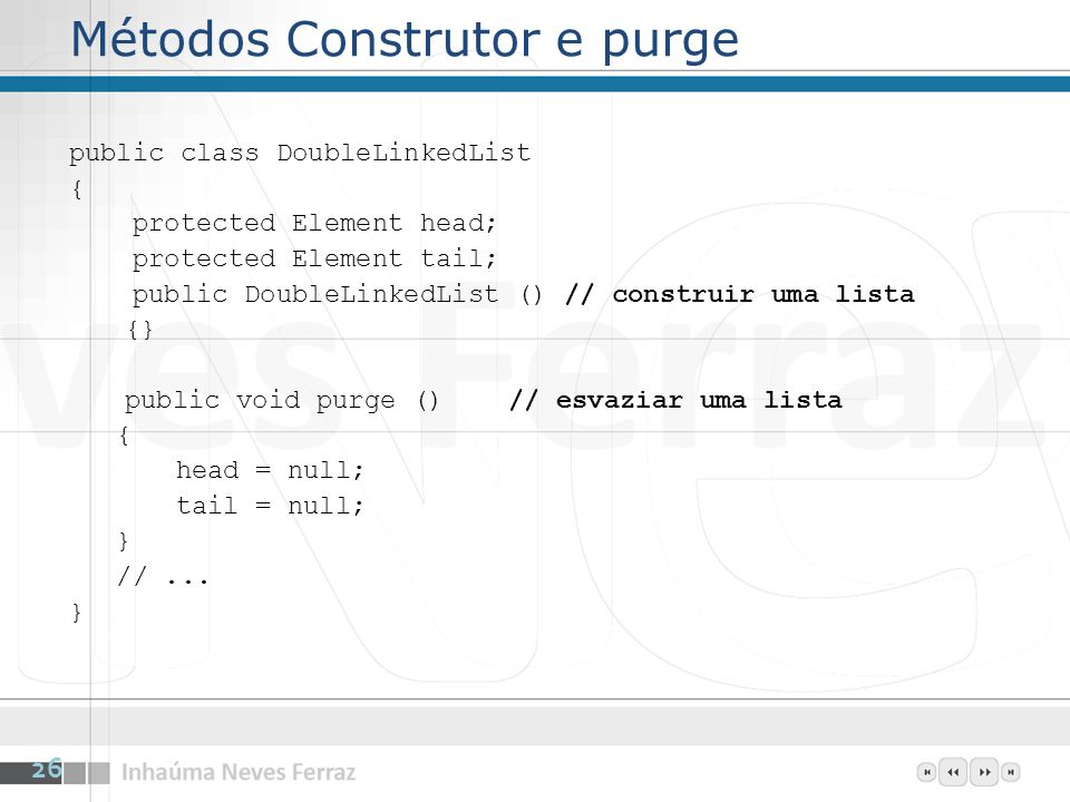 Métodos Construtor e purge public class DoubleLinkedList { protected Element head; protected Element tail; public DoubleLinkedList () // construir uma lista {} public void purge () // esvaziar uma lista { head = null; tail = null; } //...
