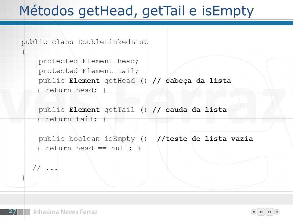 Métodos getHead, getTail e isEmpty public class DoubleLinkedList { protected Element head; protected Element tail; public Element getHead () // cabeça