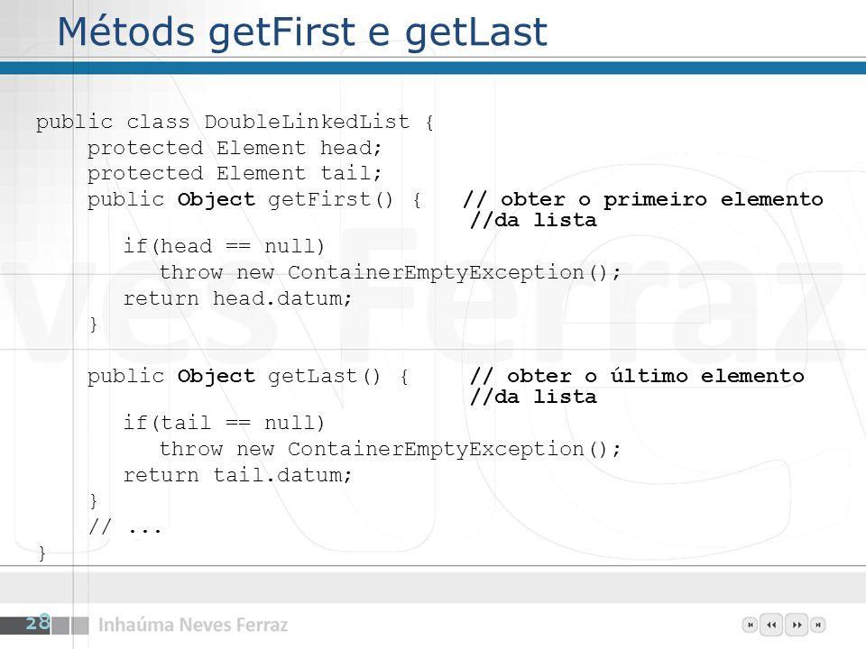 Métods getFirst e getLast public class DoubleLinkedList { protected Element head; protected Element tail; public Object getFirst() { // obter o primeiro elemento //da lista if(head == null) throw new ContainerEmptyException(); return head.datum; } public Object getLast() {// obter o último elemento //da lista if(tail == null) throw new ContainerEmptyException(); return tail.datum; } //...