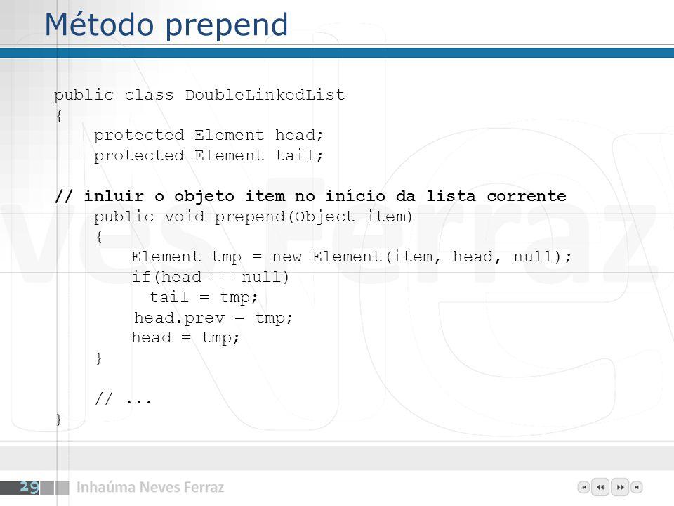 Método prepend public class DoubleLinkedList { protected Element head; protected Element tail; // inluir o objeto item no início da lista corrente public void prepend(Object item) { Element tmp = new Element(item, head, null); if(head == null) tail = tmp; head.prev = tmp; head = tmp; } //...