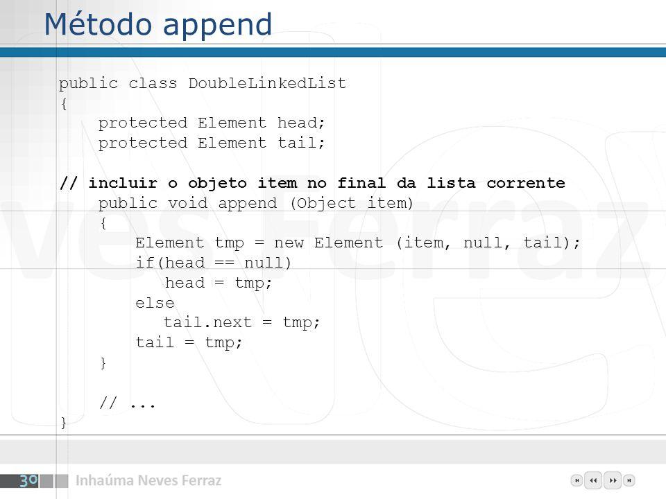 Método append public class DoubleLinkedList { protected Element head; protected Element tail; // incluir o objeto item no final da lista corrente publ