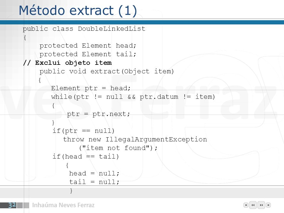 Método extract (1) public class DoubleLinkedList { protected Element head; protected Element tail; // Exclui objeto item public void extract(Object it