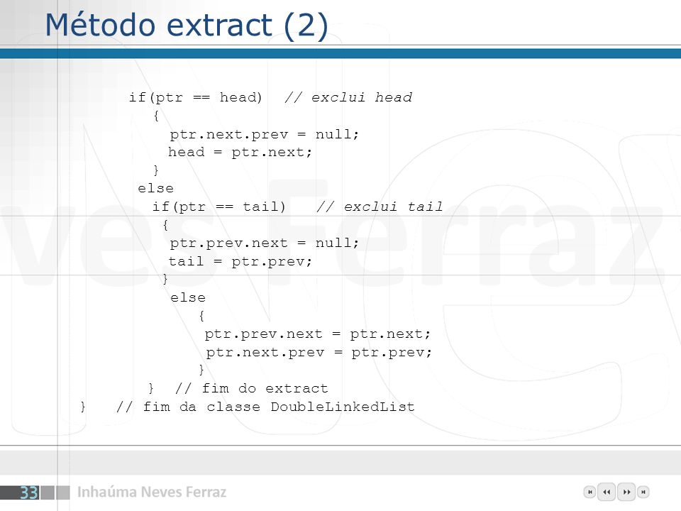Método extract (2) if(ptr == head) // exclui head { ptr.next.prev = null; head = ptr.next; } else if(ptr == tail) // exclui tail { ptr.prev.next = null; tail = ptr.prev; } else { ptr.prev.next = ptr.next; ptr.next.prev = ptr.prev; } } // fim do extract } // fim da classe DoubleLinkedList 33
