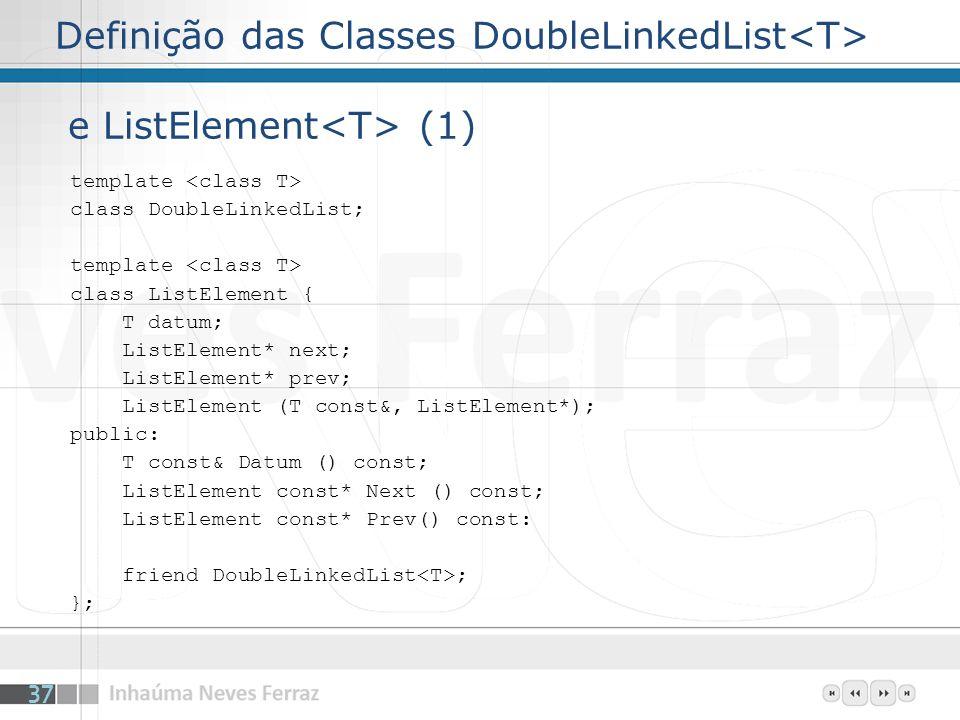Definição das Classes DoubleLinkedList e ListElement (1) template class DoubleLinkedList; template class ListElement { T datum; ListElement* next; ListElement* prev; ListElement (T const&, ListElement*); public: T const& Datum () const; ListElement const* Next () const; ListElement const* Prev() const: friend DoubleLinkedList ; }; 37