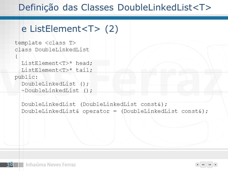 Definição das Classes DoubleLinkedList e ListElement (2) template class DoubleLinkedList { ListElement * head; ListElement * tail; public: DoubleLinkedList (); ~DoubleLinkedList (); DoubleLinkedList (DoubleLinkedList const&); DoubleLinkedList& operator = (DoubleLinkedList const&); 38