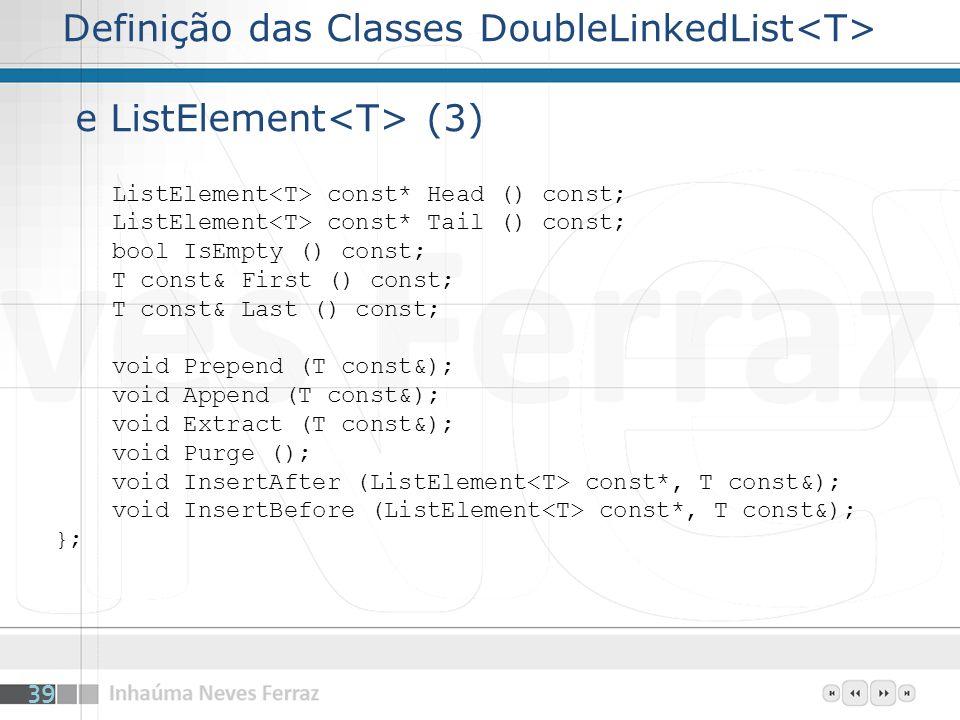 Definição das Classes DoubleLinkedList e ListElement (3) ListElement const* Head () const; ListElement const* Tail () const; bool IsEmpty () const; T const& First () const; T const& Last () const; void Prepend (T const&); void Append (T const&); void Extract (T const&); void Purge (); void InsertAfter (ListElement const*, T const&); void InsertBefore (ListElement const*, T const&); }; 39