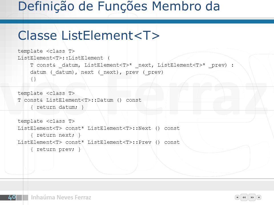 Definição de Funções Membro da Classe ListElement template ListElement ::ListElement ( T const& _datum, ListElement * _next, ListElement * _prev) : datum (_datum), next (_next), prev (_prev) {} template T const& ListElement ::Datum () const { return datum; } template ListElement const* ListElement ::Next () const { return next; } ListElement const* ListElement ::Prev () const { return prev; } 40
