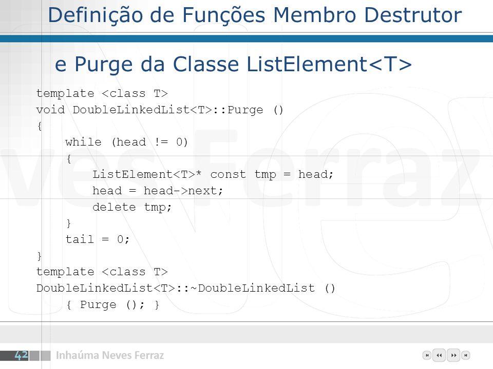 Definição de Funções Membro Destrutor e Purge da Classe ListElement template void DoubleLinkedList ::Purge () { while (head != 0) { ListElement * const tmp = head; head = head->next; delete tmp; } tail = 0; } template DoubleLinkedList ::~DoubleLinkedList () { Purge (); } 42