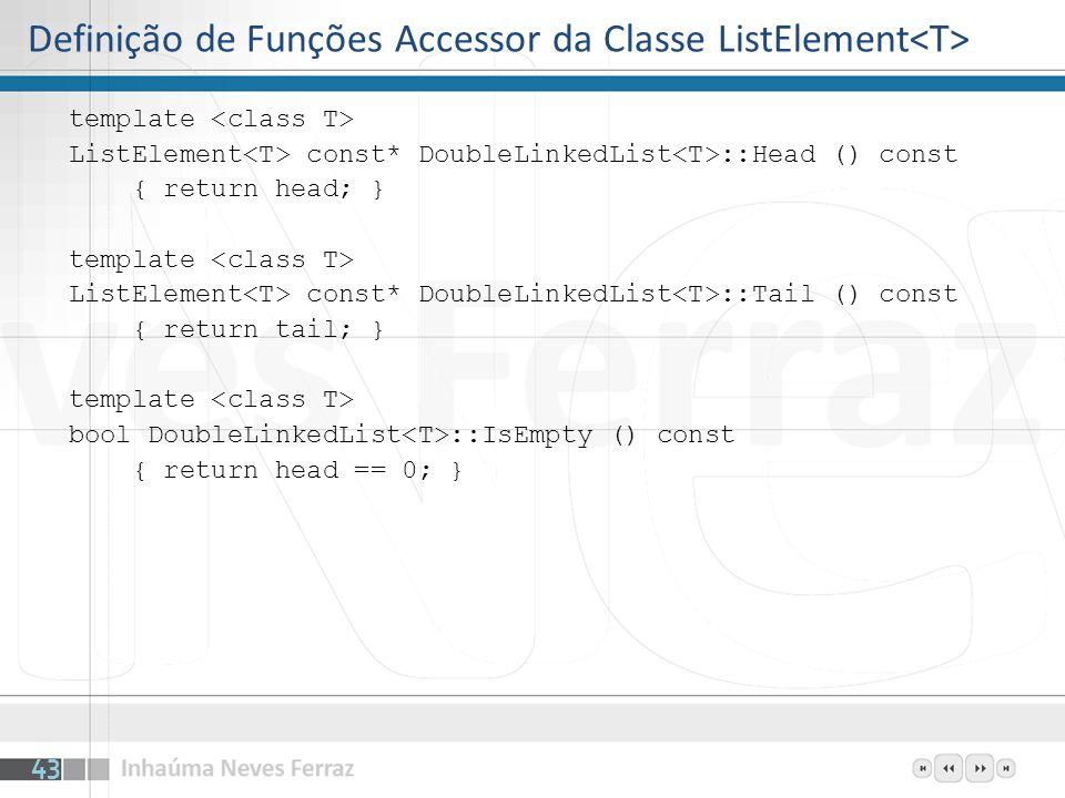 Definição de Funções Accessor da Classe ListElement template ListElement const* DoubleLinkedList ::Head () const { return head; } template ListElement