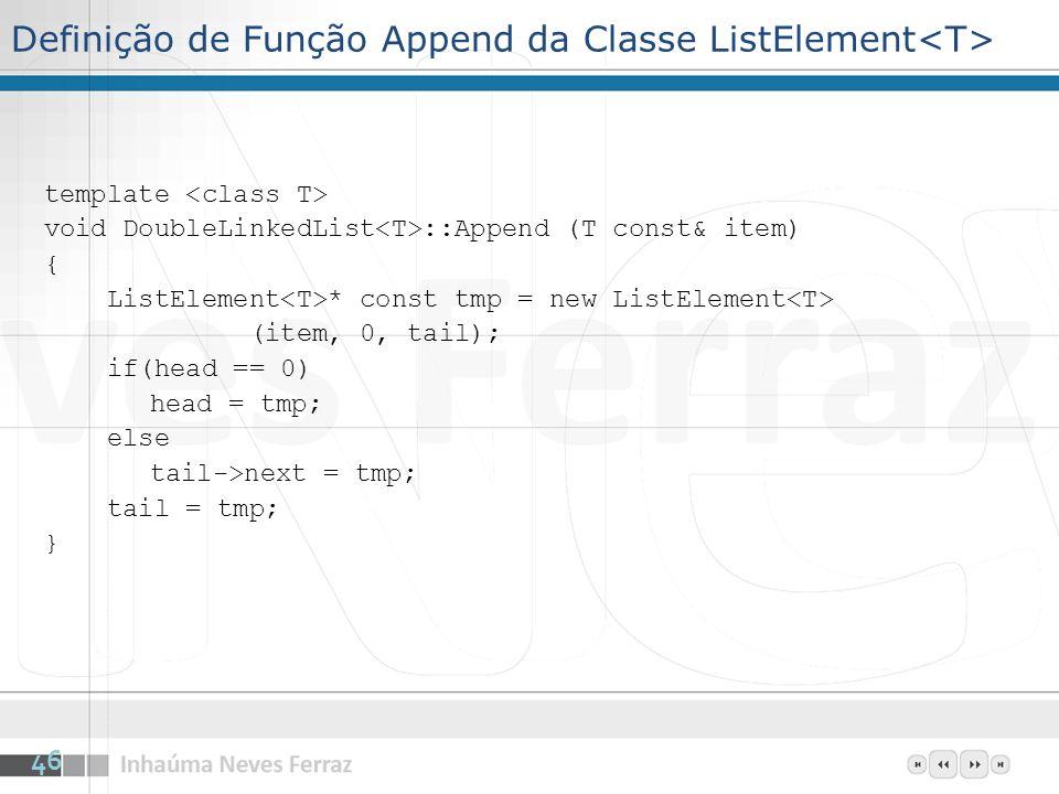 Definição de Função Append da Classe ListElement template void DoubleLinkedList ::Append (T const& item) { ListElement * const tmp = new ListElement (item, 0, tail); if(head == 0) head = tmp; else tail->next = tmp; tail = tmp; } 46
