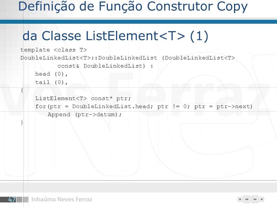 Definição de Função Construtor Copy da Classe ListElement (1) template DoubleLinkedList ::DoubleLinkedList (DoubleLinkedList const& DoubleLinkedList) : head (0), tail (0), { ListElement const* ptr; for(ptr = DoubleLinkedList.head; ptr != 0; ptr = ptr->next) Append (ptr->datum); } 47