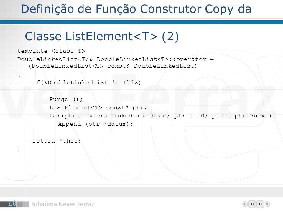 Definição de Função Construtor Copy da Classe ListElement (2) template DoubleLinkedList & DoubleLinkedList ::operator = (DoubleLinkedList const& DoubleLinkedList) { if(&DoubleLinkedList != this) { Purge (); ListElement const* ptr; for(ptr = DoubleLinkedList.head; ptr != 0; ptr = ptr->next) Append (ptr->datum); } return *this; } 48