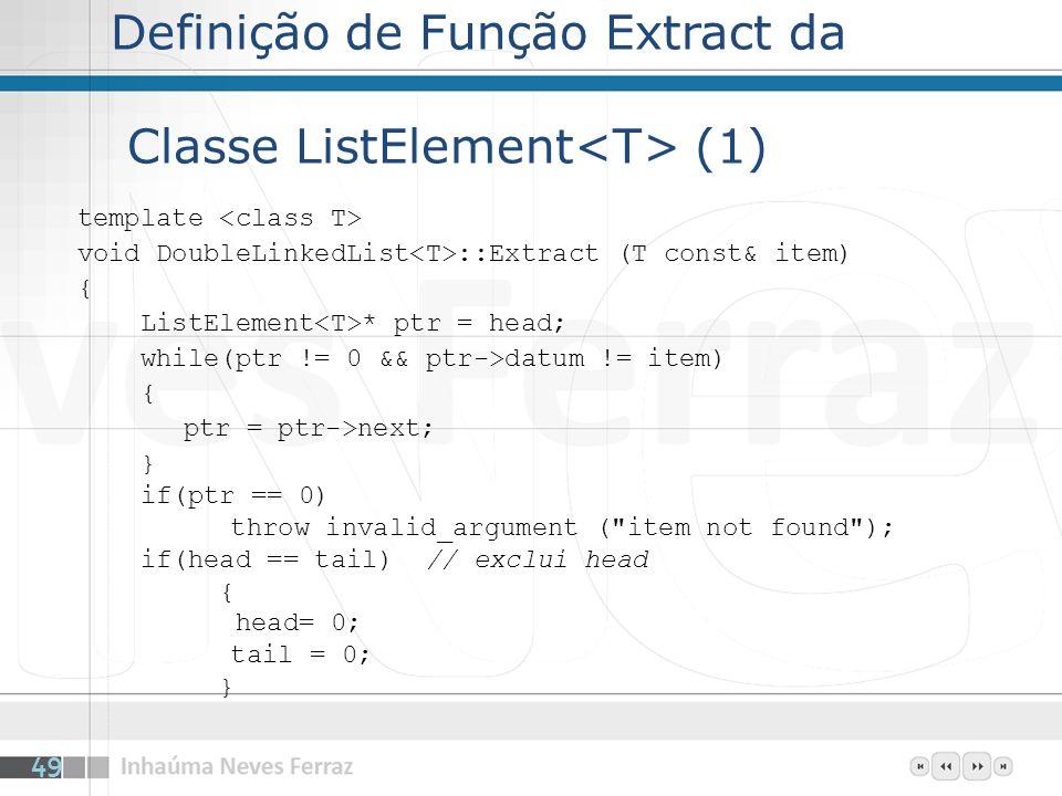 Definição de Função Extract da Classe ListElement (1) template void DoubleLinkedList ::Extract (T const& item) { ListElement * ptr = head; while(ptr != 0 && ptr->datum != item) { ptr = ptr->next; } if(ptr == 0) throw invalid_argument ( item not found ); if(head == tail) // exclui head { head= 0; tail = 0; } 49