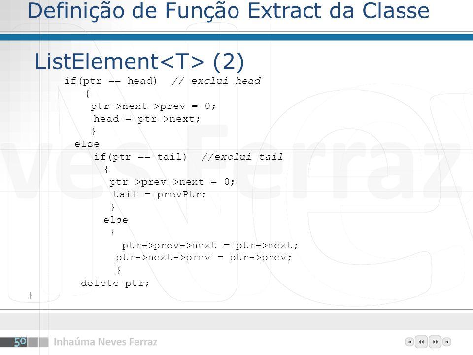 Definição de Função Extract da Classe ListElement (2) if(ptr == head) // exclui head { ptr->next->prev = 0; head = ptr->next; } else if(ptr == tail) //exclui tail { ptr->prev->next = 0; tail = prevPtr; } else { ptr->prev->next = ptr->next; ptr->next->prev = ptr->prev; } delete ptr; } 50