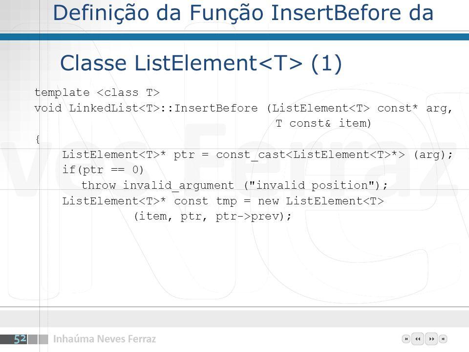 Definição da Função InsertBefore da Classe ListElement (1) template void LinkedList ::InsertBefore (ListElement const* arg, T const& item) { ListElement * ptr = const_cast *> (arg); if(ptr == 0) throw invalid_argument ( invalid position ); ListElement * const tmp = new ListElement (item, ptr, ptr->prev); 52