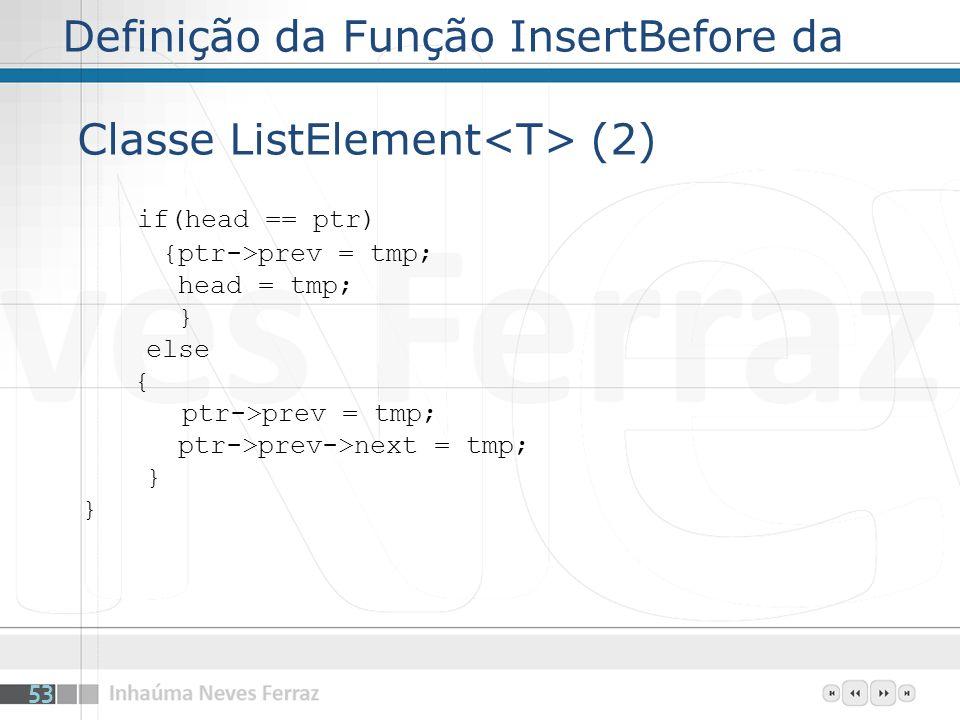 Definição da Função InsertBefore da Classe ListElement (2) if(head == ptr) {ptr->prev = tmp; head = tmp; } else { ptr->prev = tmp; ptr->prev->next = tmp; } 53