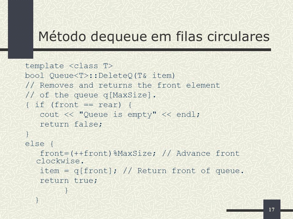 17 Método dequeue em filas circulares template bool Queue ::DeleteQ(T& item) // Removes and returns the front element // of the queue q[MaxSize]. { if