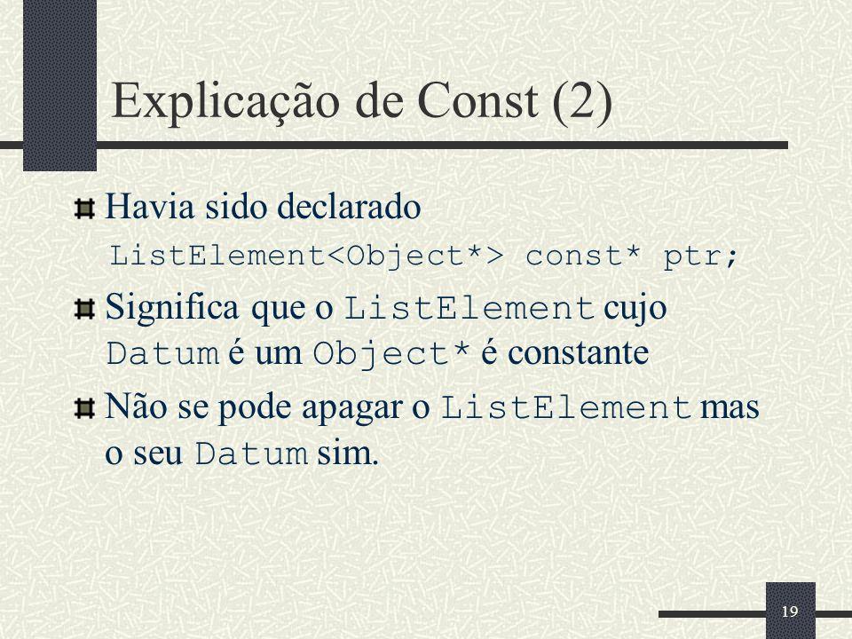 19 Explicação de Const (2) Havia sido declarado ListElement const* ptr; Significa que o ListElement cujo Datum é um Object* é constante Não se pode ap