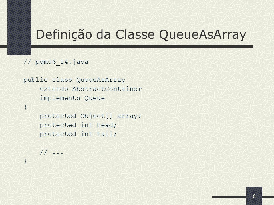 66 Definição da Classe QueueAsArray // pgm06_14.java public class QueueAsArray extends AbstractContainer implements Queue { protected Object[] array;