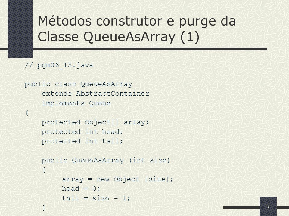88 Métodos construtor e purge da Classe QueueAsArray (2) // pgm06_15.java (Continuação) public void purge () { while (count > 0) { array [head] = null; if (++head == array.length) head = 0; --count; } //...