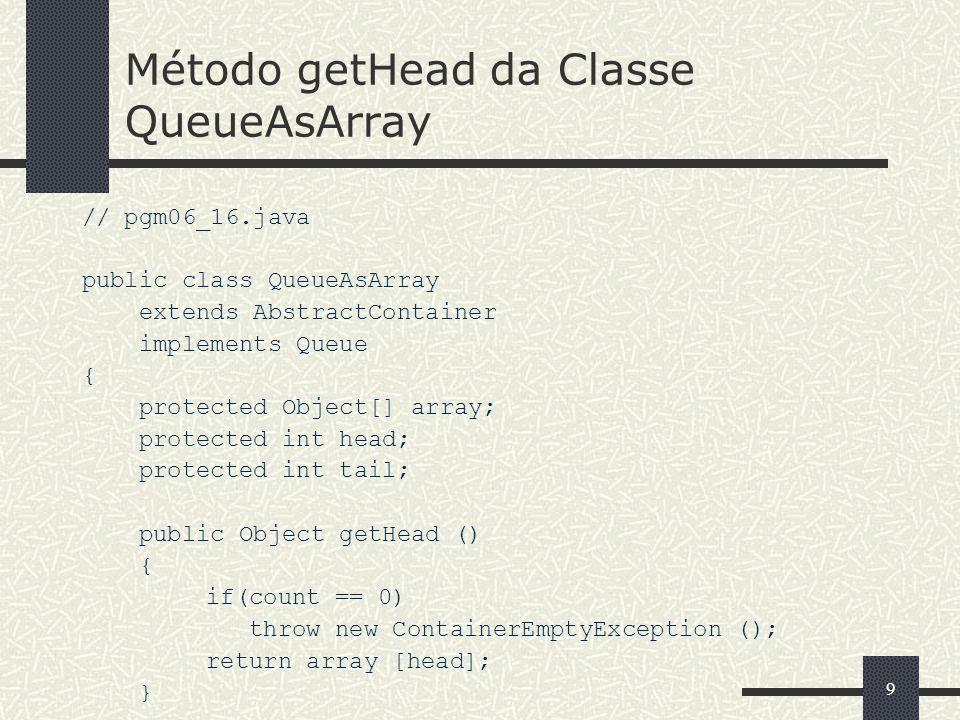 10 Métodos enqueue e dequeue da Classe QueueAsArray public void enqueue (Object object) { if(count == array.length) throw new ContainerFullException (); if(++tail == array.length) tail = 0; array [tail] = object; ++count; } public Object dequeue () { if(count == 0) throw new ContainerEmptyException (); Object result = array [head]; array [head] = null; if(++head == array.length) head = 0; --count; return result; } //...