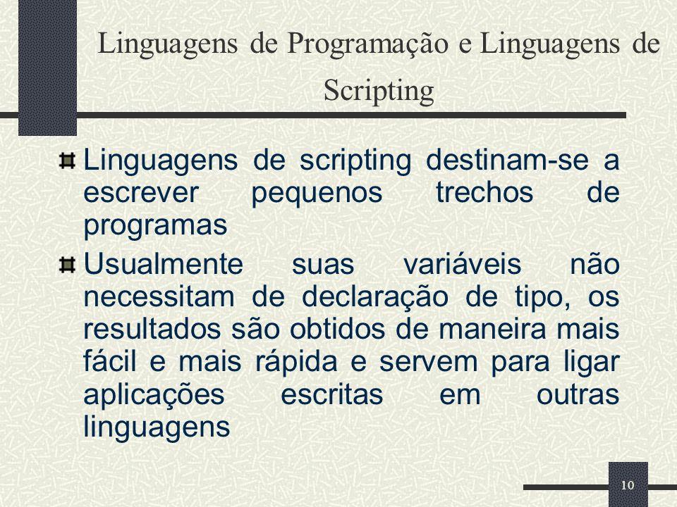10 Linguagens de Programação e Linguagens de Scripting Linguagens de scripting destinam-se a escrever pequenos trechos de programas Usualmente suas va