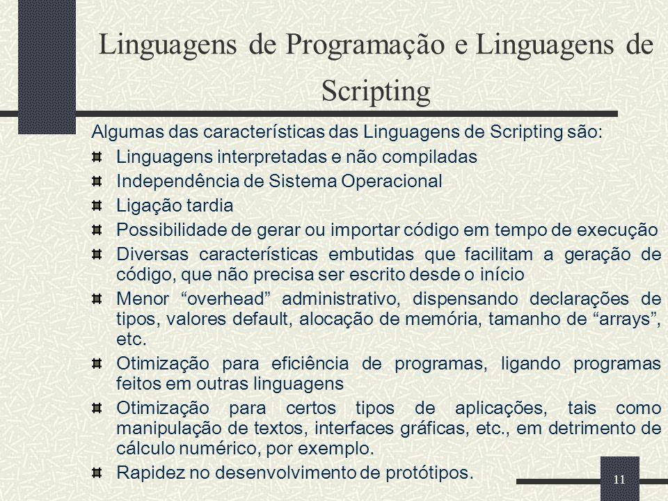 11 Linguagens de Programação e Linguagens de Scripting Algumas das características das Linguagens de Scripting são: Linguagens interpretadas e não com
