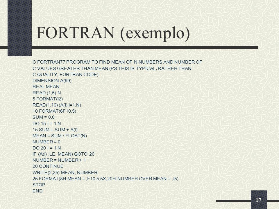 17 FORTRAN (exemplo) C FORTRAN77 PROGRAM TO FIND MEAN OF N NUMBERS AND NUMBER OF C VALUES GREATER THAN MEAN (PS THIS IS TYPICAL, RATHER THAN C QUALITY