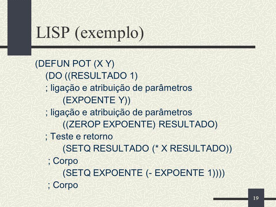 19 LISP (exemplo) (DEFUN POT (X Y) (DO ((RESULTADO 1) ; ligação e atribuição de parâmetros (EXPOENTE Y)) ; ligação e atribuição de parâmetros ((ZEROP