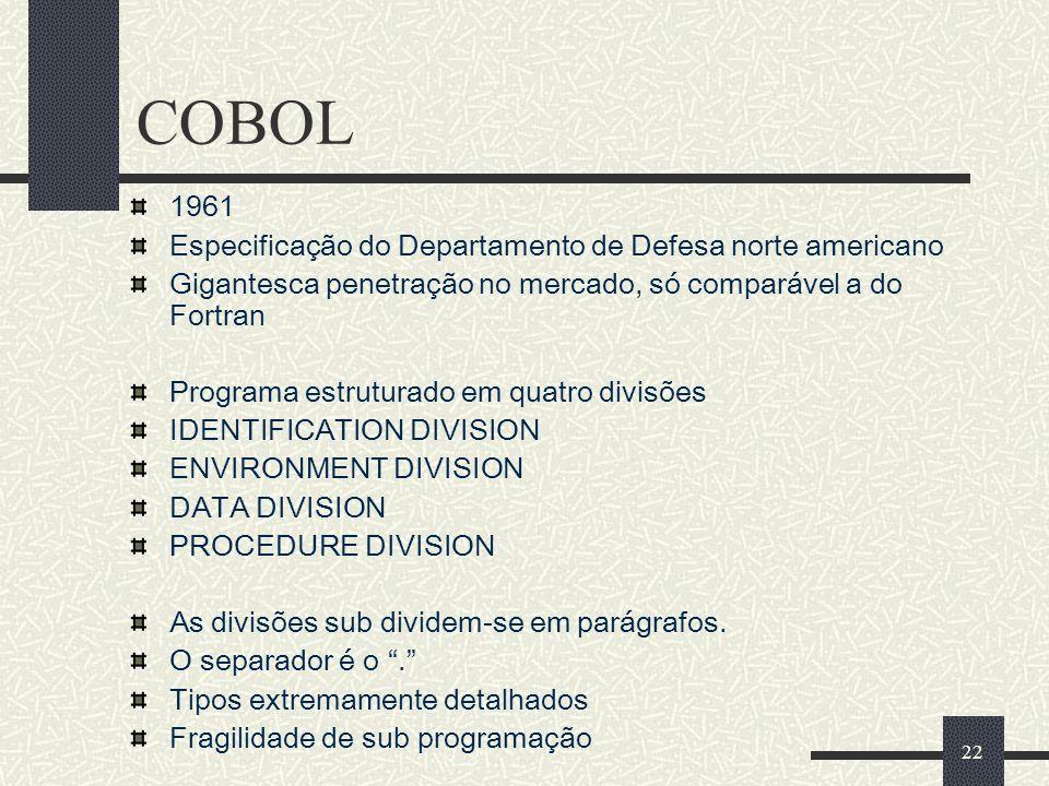 22 COBOL 1961 Especificação do Departamento de Defesa norte americano Gigantesca penetração no mercado, só comparável a do Fortran Programa estruturad