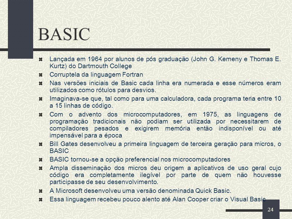 24 BASIC Lançada em 1964 por alunos de pós graduação (John G. Kemeny e Thomas E. Kurtz) do Dartmouth College Corruptela da linguagem Fortran Nas versõ