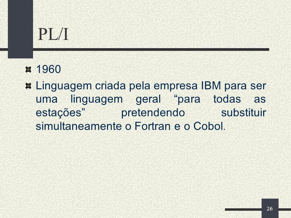 26 PL/I 1960 Linguagem criada pela empresa IBM para ser uma linguagem geral para todas as estações pretendendo substituir simultaneamente o Fortran e