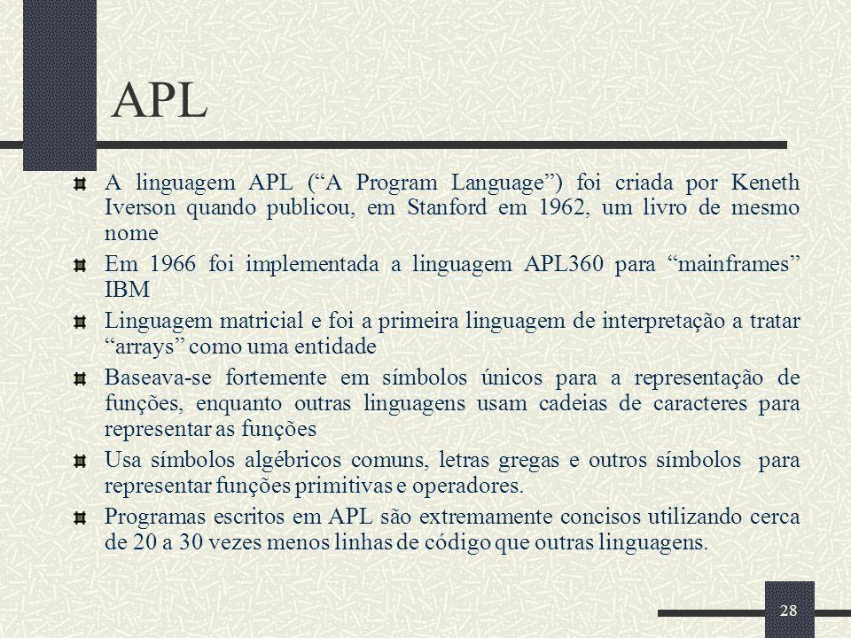 28 APL A linguagem APL (A Program Language) foi criada por Keneth Iverson quando publicou, em Stanford em 1962, um livro de mesmo nome Em 1966 foi imp